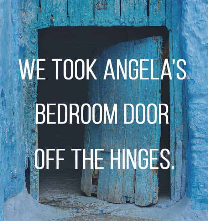 We had no choice but to take Angela's bedroom door off the hinges.